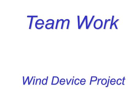 Team Work Wind Device Project Wind Device Project.
