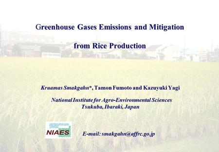 Greenhouse Gases Emissions and Mitigation from Rice Production Kruamas Smakgahn*, Tamon Fumoto and Kazuyuki Yagi National Institute for Agro-Environmental.