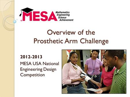 Overview of the Prosthetic Arm Challenge 2012-2013 MESA USA National Engineering Design Competition.