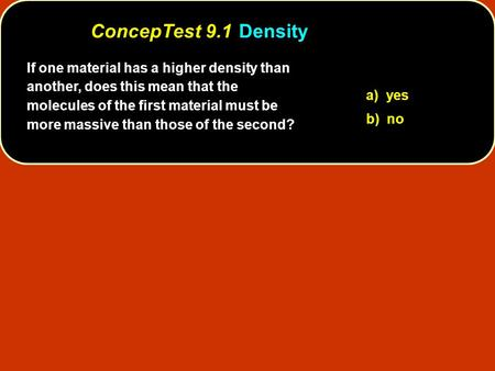 ConcepTest 9.1 	Density If one material has a higher density than another, does this mean that the molecules of the first material must be more massive.