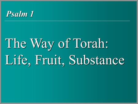 The Way of Torah: Life, Fruit, Substance Psalm 1.