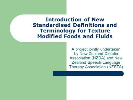 Introduction of New Standardised Definitions and Terminology for Texture Modified Foods and Fluids A project jointly undertaken by New Zealand Dietetic.