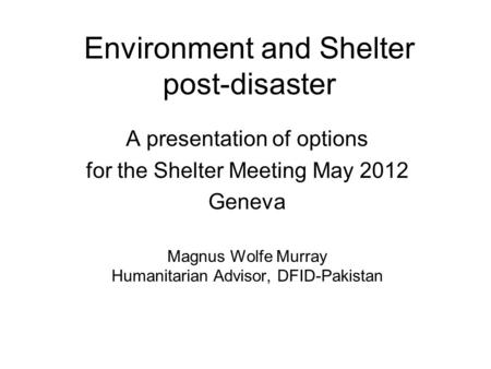 Environment and Shelter post-disaster A presentation of options for the Shelter Meeting May 2012 Geneva Magnus Wolfe Murray Humanitarian Advisor, DFID-Pakistan.