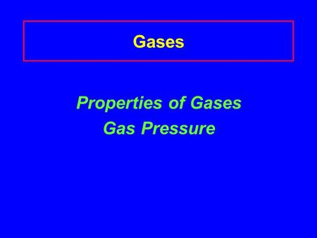 Gases Properties of Gases Gas Pressure The Nature of Gases Gases are compressible Why can you put more air in a tire, but can't add more water to a glass.