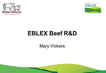 EBLEX Beef R&D Mary Vickers. Priority areas 2013 1.Genetic improvement of beef and sheep 2.Health and welfare 3.Beef & sheep nutrition 4.Climate change.