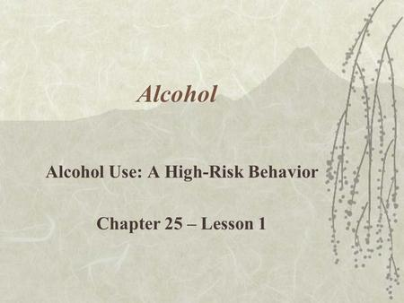 Alcohol Alcohol Use: A High-Risk Behavior Chapter 25 – Lesson 1.