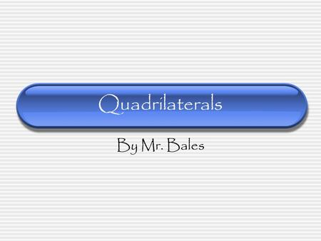 Quadrilaterals By Mr. Bales Objective By the end of this lesson, you will be able to identify, describe, and classify quadrilaterals. Standard 4MG3.8.