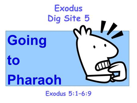 Exodus Dig Site 5 Going to Pharaoh Exodus 5:1–6:9.