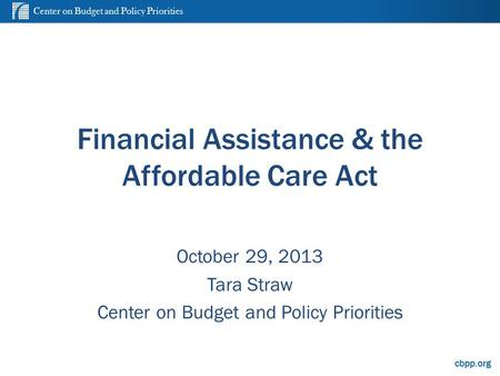 Center on Budget and Policy Priorities cbpp.org Financial Assistance & the Affordable Care Act October 29, 2013 Tara Straw Center on Budget and Policy.