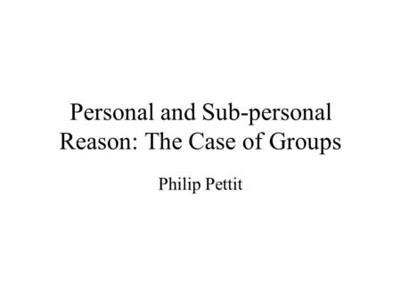 Personal and Sub-personal Reason: The Case of Groups Philip Pettit.