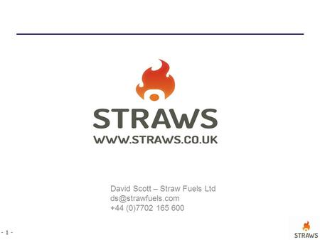 - 1 - David Scott – Straw Fuels Ltd +44 (0)7702 165 600.