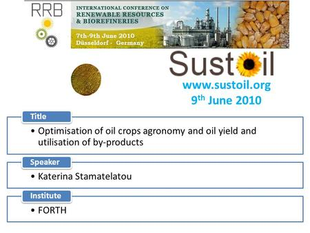 Www.sustoil.org 9 th June 2010 Optimisation of oil crops agronomy and oil yield and utilisation of by-products Title Katerina Stamatelatou Speaker FORTH.