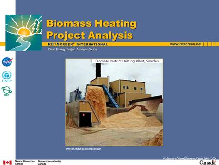 Clean Energy Project Analysis Course © Minister of Natural Resources Canada 2001 – 2004. Photo Credut: Bioenerginovator Biomass Heating Project Analysis.