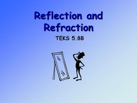Reflection and Refraction TEKS 5.8B. Objective 3: The student will demonstrate an understanding of the physical sciences 5.8 – The student knows that.