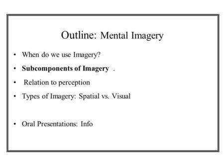Outline: Mental Imagery When do we use Imagery? Subcomponents of Imagery. Relation to perception Types of Imagery: Spatial vs. Visual Oral Presentations: