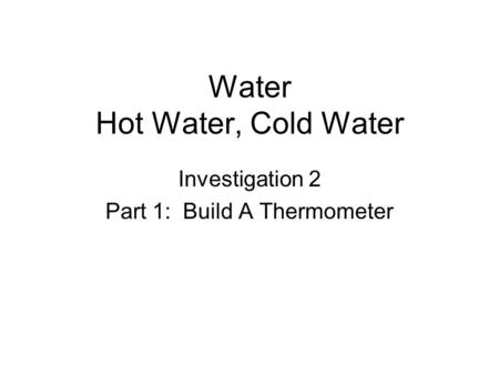 Water Hot Water, Cold Water Investigation 2 Part 1: Build A Thermometer.