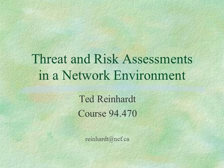 Threat and Risk Assessments in a Network Environment Ted Reinhardt Course 94.470