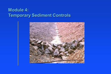 Module 4: Temporary Sediment Controls. Learning Objectives n Identify locations for sediment control BMPs n Identify applications for different types.