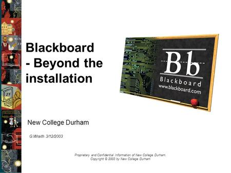 New College Durham Proprietary and Confidential Information of New College Durham. Copyright © 2003 by New College Durham Blackboard - Beyond the installation.