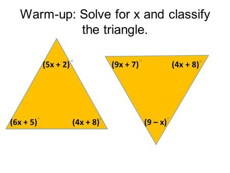 Warm-up: Solve for x and classify the triangle. (5x + 2) (6x + 5) (4x + 8) (9x + 7) (4x + 8) (9 – x)