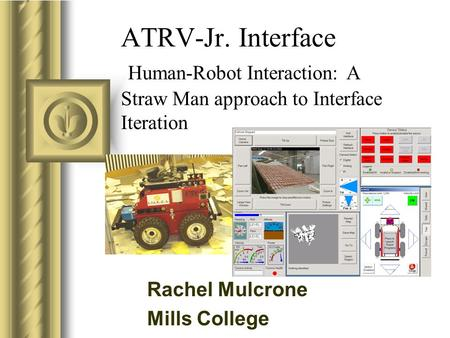 ATRV-Jr. Interface Human-Robot Interaction: A Straw Man approach to Interface Iteration This presentation will probably involve audience discussion, which.