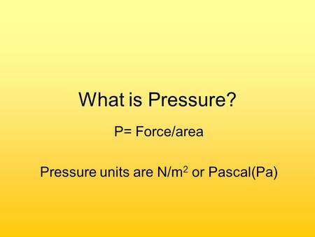 What is Pressure? P= Force/area Pressure units are N/m 2 or Pascal(Pa)