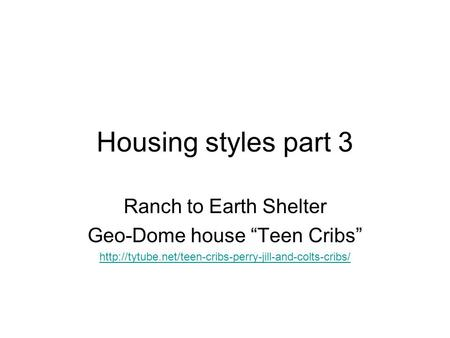 "Housing styles part 3 Ranch to Earth Shelter Geo-Dome house ""Teen Cribs"""