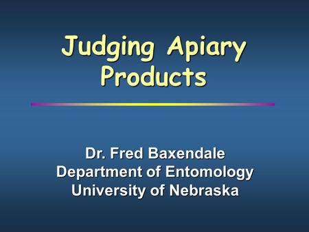 Judging Apiary Products Dr. Fred Baxendale Department of Entomology University of Nebraska.