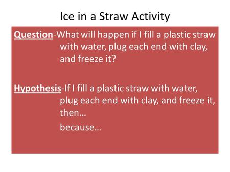 Ice in a Straw Activity Question-What will happen if I fill a plastic straw with water, plug each end with clay, and freeze it? Hypothesis-If I fill a.