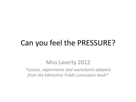 Can you feel the PRESSURE? Miss Laverty 2012 *Lesson, experiments and worksheets adapted from the Edmonton Public curriculum book*
