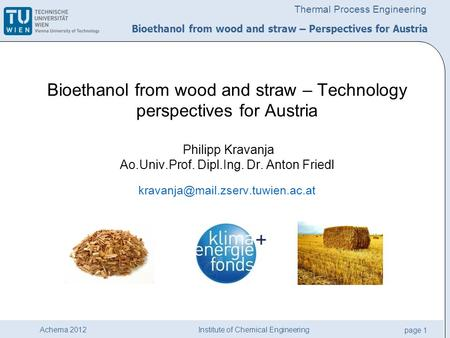Institute of Chemical Engineering page 1 Achema 2012 Thermal Process Engineering Bioethanol from wood and straw – Technology perspectives for Austria Philipp.