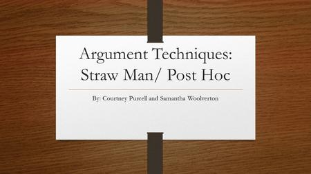 Argument Techniques: Straw Man/ Post Hoc By: Courtney Purcell and Samantha Woolverton.