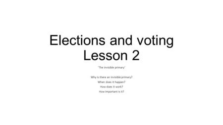 Elections and voting Lesson 2 'The invisible primary' Why is there an invisible primary? When does it happen? How does it work? How important is it?