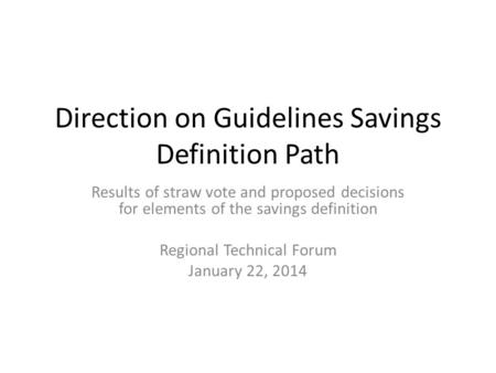 Direction on Guidelines Savings Definition Path Results of straw vote and proposed decisions for elements of the savings definition Regional Technical.