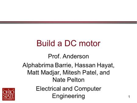 1 Build a DC motor Prof. Anderson Alphabrima Barrie, Hassan Hayat, Matt Madjar, Mitesh Patel, and Nate Pelton Electrical and Computer Engineering.