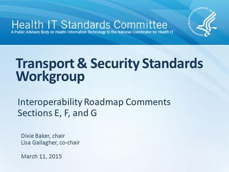 Interoperability Roadmap Comments Sections E, F, and G Transport & Security Standards Workgroup Dixie Baker, chair Lisa Gallagher, co-chair March 11, 2015.