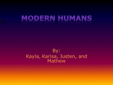 By: Kayla, Karisa, Justen, and Mathew Introduction Modern Humans are fascinating people from a past time. They learned how to make fire, clothes, tools,