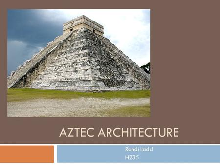 AZTEC ARCHITECTURE Randi Ladd H235. General Information  Symbolism was the main focus of their architecture  Aztec architecture reflects the values.
