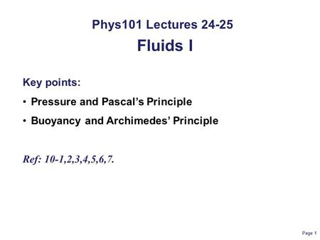 Page 1 Phys101 Lectures 24-25 Fluids I Key points: Pressure and Pascal's Principle Buoyancy and Archimedes' Principle Ref: 10-1,2,3,4,5,6,7.