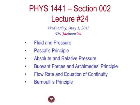 PHYS 1441 – Section 002 Lecture #24 Wednesday, May 1, 2013 Dr. Jaehoon Yu Fluid and Pressure Pascal's Principle Absolute and Relative Pressure Buoyant.