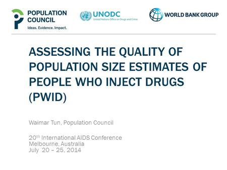 ASSESSING THE QUALITY OF POPULATION SIZE ESTIMATES OF PEOPLE WHO INJECT DRUGS (PWID) Waimar Tun, Population Council 20 th International AIDS Conference.