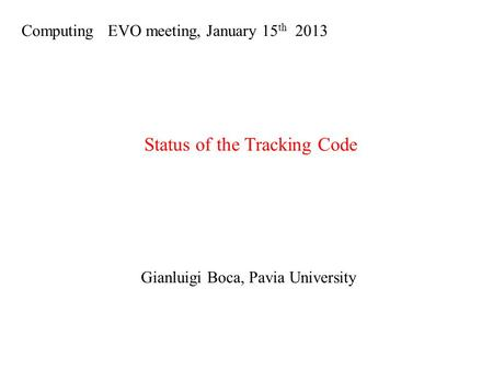 Computing EVO meeting, January 15 th 2013 Status of the Tracking Code Gianluigi Boca, Pavia University.