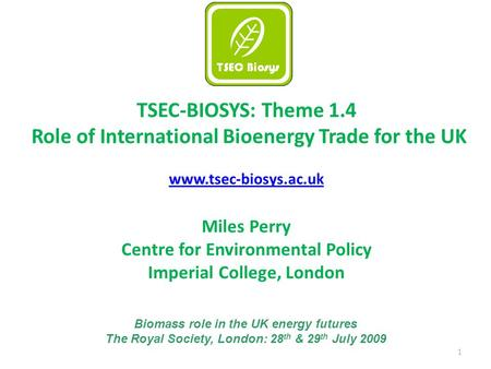 1 TSEC-BIOSYS: Theme 1.4 Role of International Bioenergy Trade for the UK www.tsec-biosys.ac.uk Miles Perry Centre for Environmental Policy Imperial College,