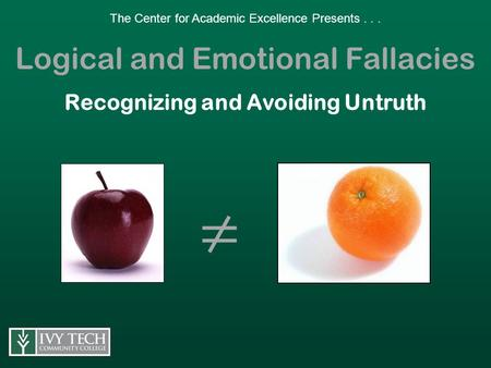 The Center for Academic Excellence Presents... Logical and Emotional Fallacies Recognizing and Avoiding Untruth ≠