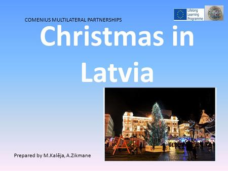 Christmas in Latvia COMENIUS MULTILATERAL PARTNERSHIPS Prepared by M.Kalēja, A.Zikmane.