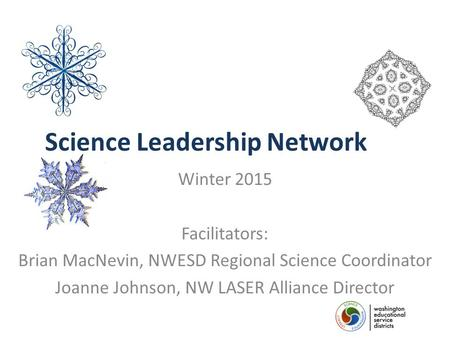Science Leadership Network Winter 2015 Facilitators: Brian MacNevin, NWESD Regional Science Coordinator Joanne Johnson, NW LASER Alliance Director.