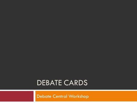 DEBATE CARDS Debate Central Workshop. What is a Card?  Key paragraphs taken from published material that make an argument.  Word for word quotation.
