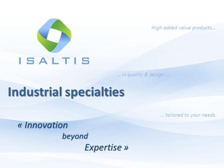 High added value products… … in quality & design … … tailored to your needs. Industrial specialties « InnovationbeyondExpertise »