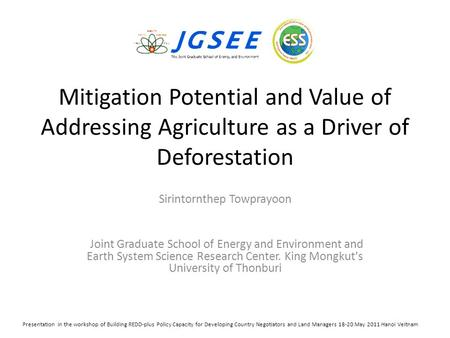 Mitigation Potential and Value of Addressing Agriculture as a Driver of Deforestation Sirintornthep Towprayoon Joint Graduate School of Energy and Environment.