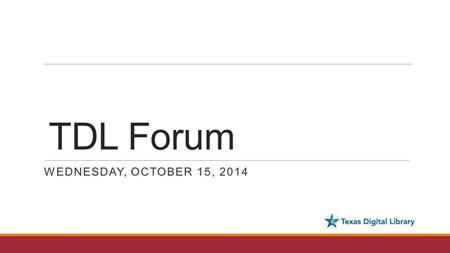 TDL Forum WEDNESDAY, OCTOBER 15, 2014. Agenda DCMI recap Open Access Week Operations report: DSpace upgrades, Vireo development DPN Pilot Project update.